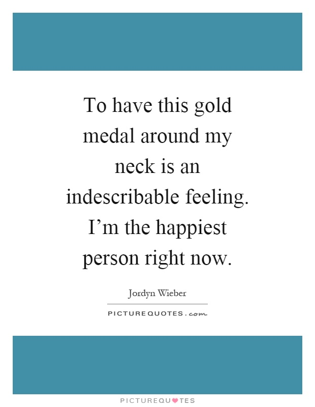 To have this gold medal around my neck is an indescribable feeling. I'm the happiest person right now Picture Quote #1