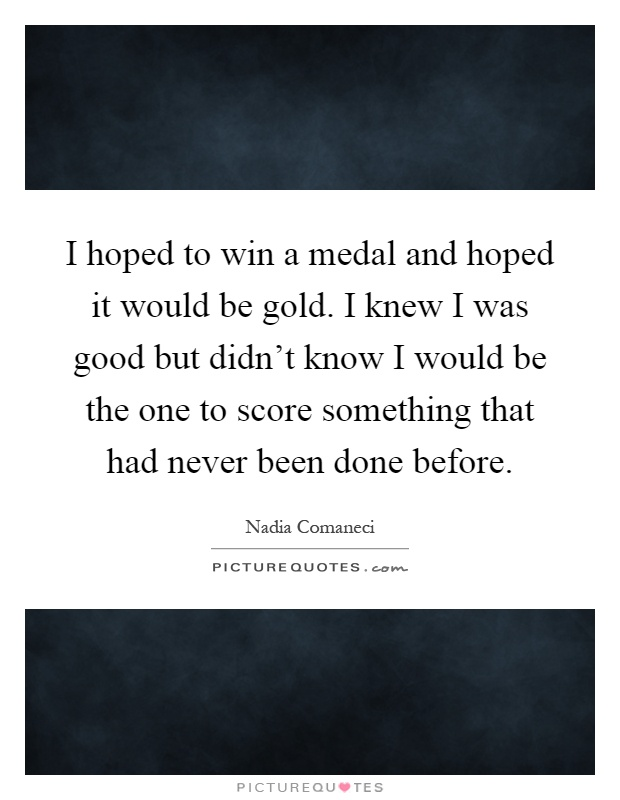 I hoped to win a medal and hoped it would be gold. I knew I was good but didn't know I would be the one to score something that had never been done before Picture Quote #1