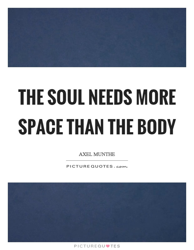The soul needs more space than the body Picture Quote #1