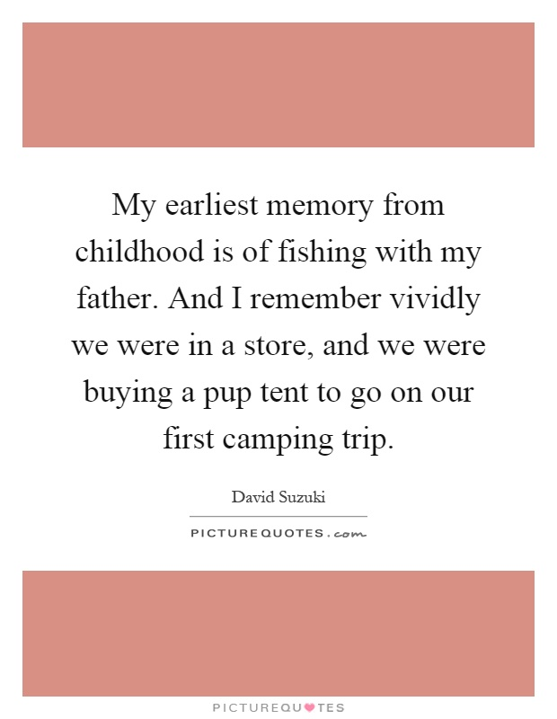 My earliest memory from childhood is of fishing with my father. And I remember vividly we were in a store, and we were buying a pup tent to go on our first camping trip Picture Quote #1