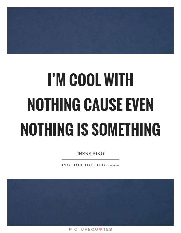 I'm cool with nothing cause even nothing is something Picture Quote #1