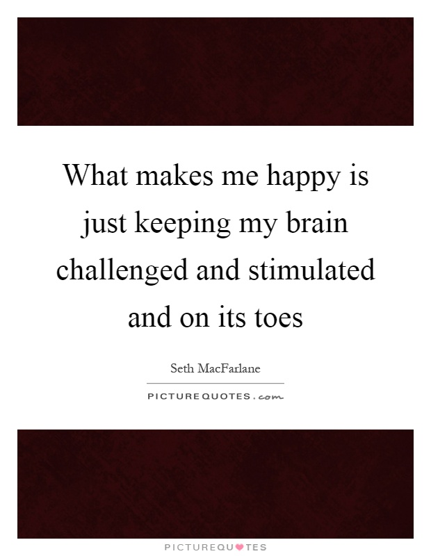 What makes me happy is just keeping my brain challenged and stimulated and on its toes Picture Quote #1