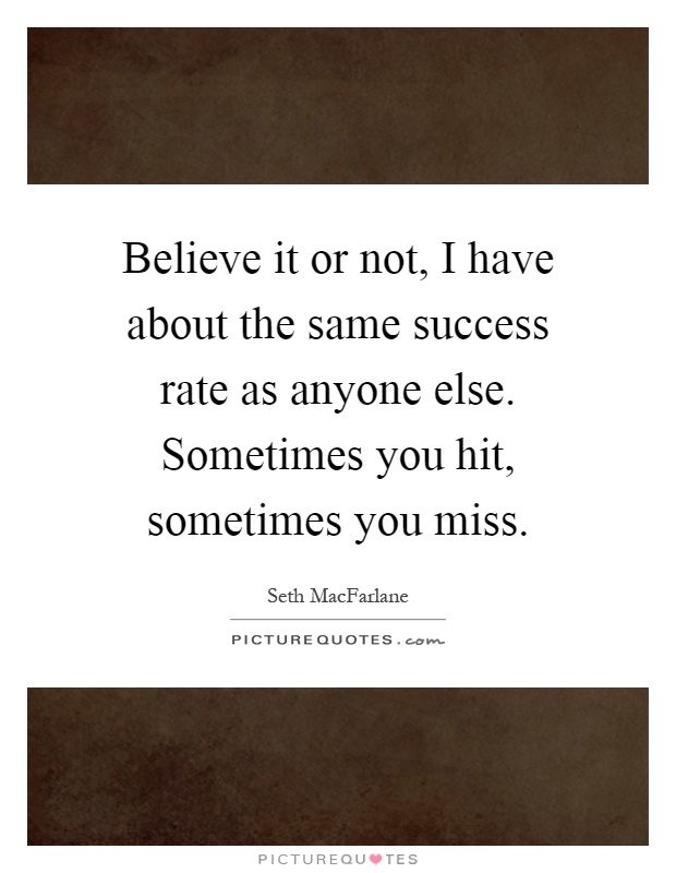 Believe it or not, I have about the same success rate as anyone else. Sometimes you hit, sometimes you miss Picture Quote #1