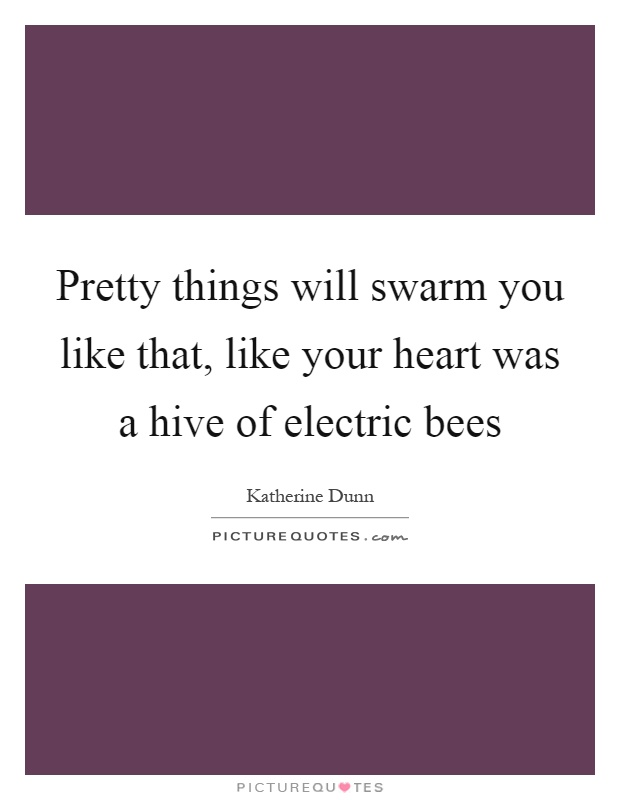 Pretty things will swarm you like that, like your heart was a hive of electric bees Picture Quote #1