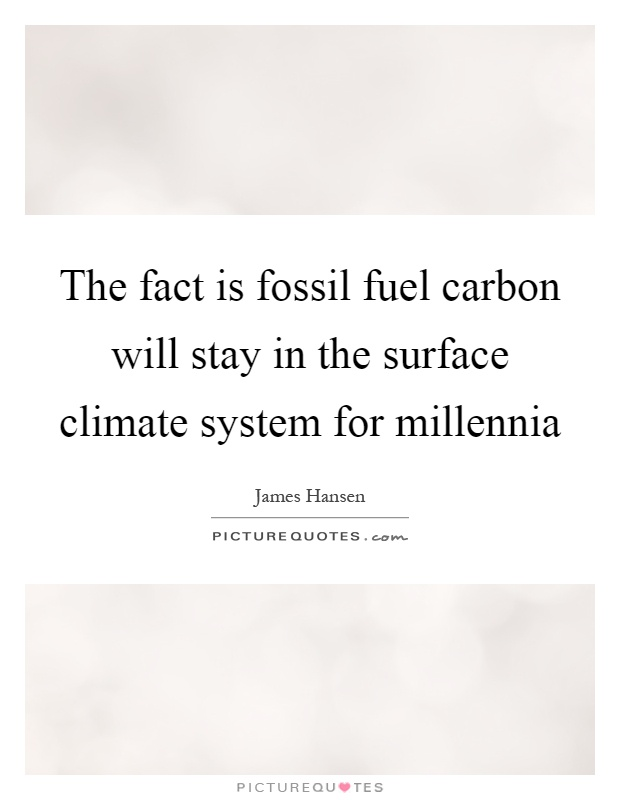 The fact is fossil fuel carbon will stay in the surface climate system for millennia Picture Quote #1