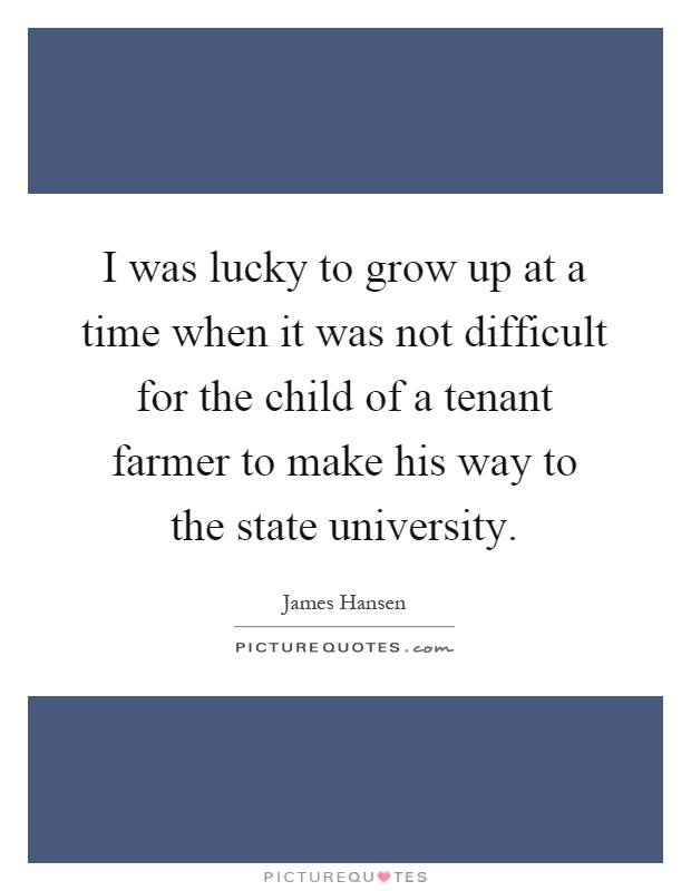 I was lucky to grow up at a time when it was not difficult for the child of a tenant farmer to make his way to the state university Picture Quote #1