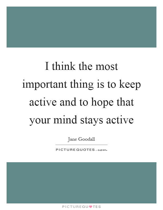 I think the most important thing is to keep active and to hope that your mind stays active Picture Quote #1