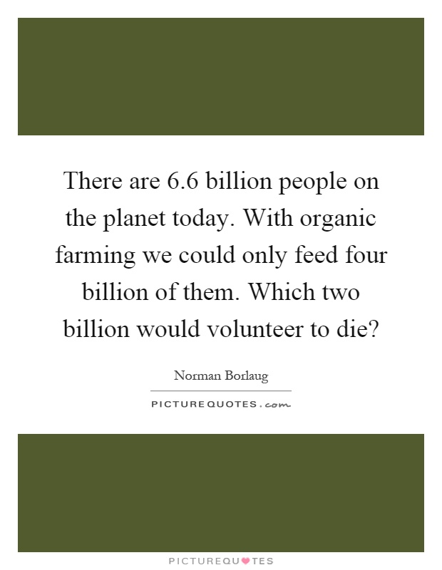 There are 6.6 billion people on the planet today. With organic farming we could only feed four billion of them. Which two billion would volunteer to die? Picture Quote #1