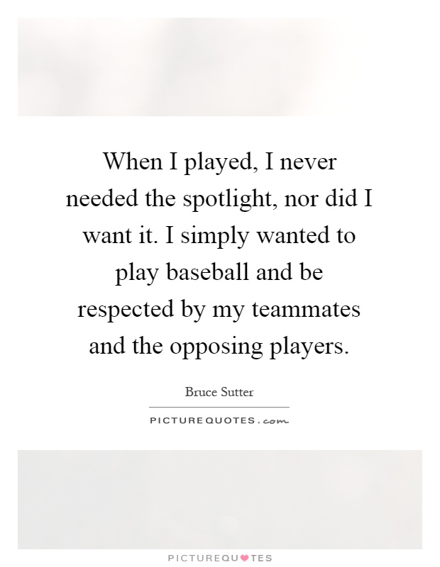 When I played, I never needed the spotlight, nor did I want it. I simply wanted to play baseball and be respected by my teammates and the opposing players Picture Quote #1