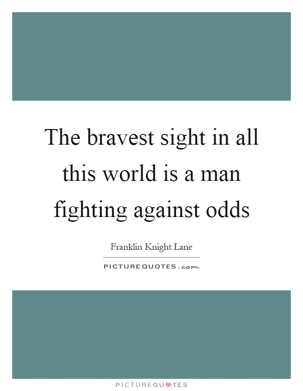 The bravest sight in all this world is a man fighting against odds Picture Quote #1