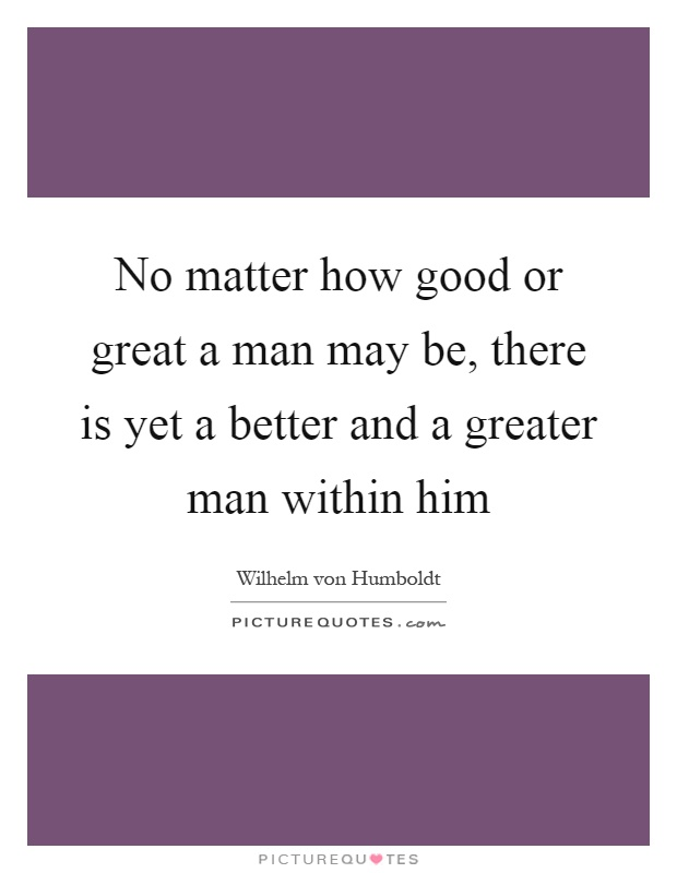 No matter how good or great a man may be, there is yet a better and a greater man within him Picture Quote #1