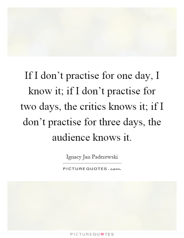 If I don't practise for one day, I know it; if I don't practise for two days, the critics knows it; if I don't practise for three days, the audience knows it Picture Quote #1