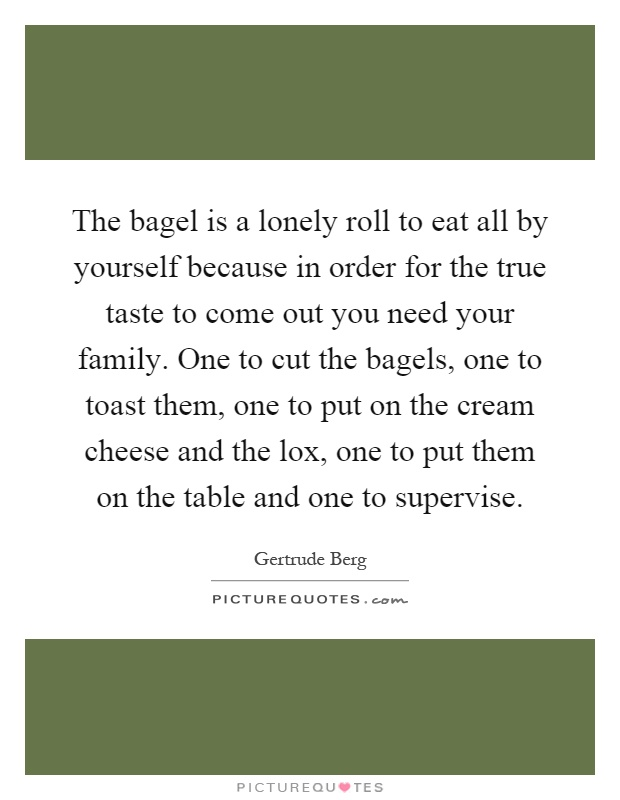 The bagel is a lonely roll to eat all by yourself because in order for the true taste to come out you need your family. One to cut the bagels, one to toast them, one to put on the cream cheese and the lox, one to put them on the table and one to supervise Picture Quote #1