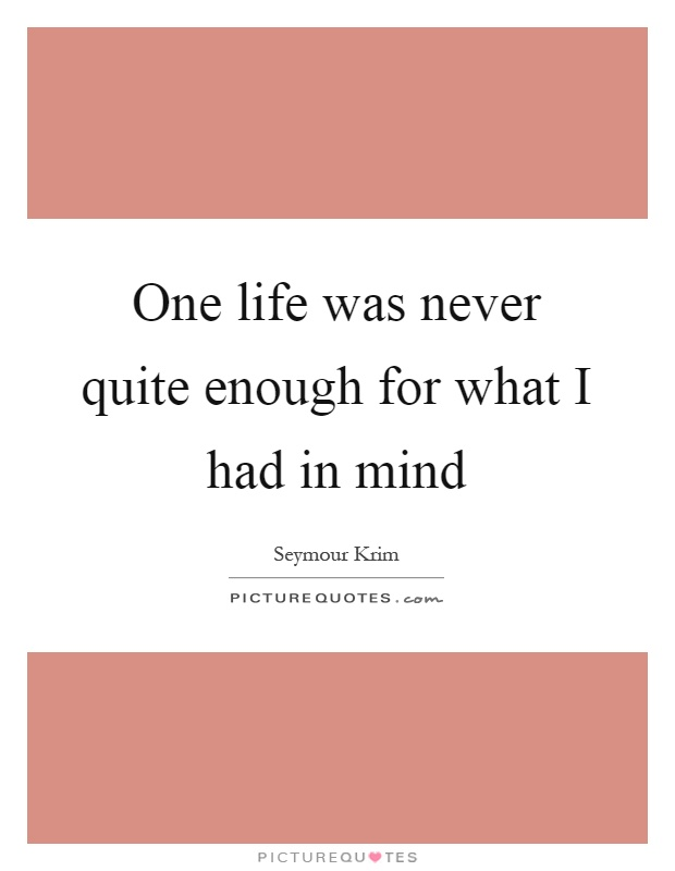 One life was never quite enough for what I had in mind Picture Quote #1