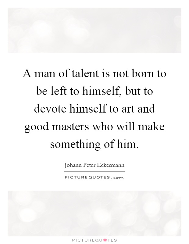 A man of talent is not born to be left to himself, but to devote himself to art and good masters who will make something of him Picture Quote #1