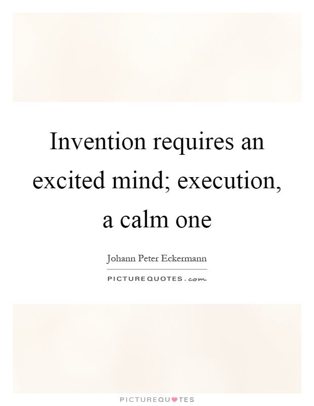 Invention requires an excited mind; execution, a calm one Picture Quote #1