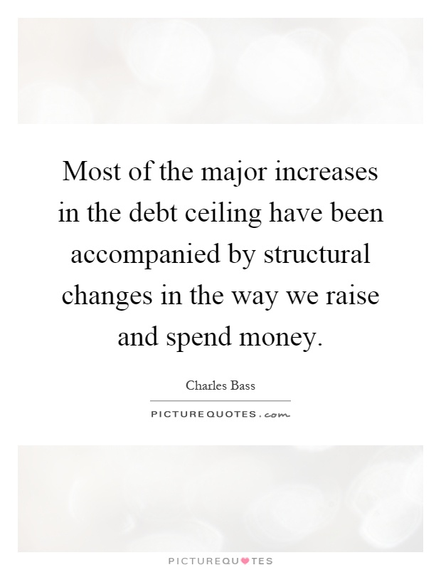 Most of the major increases in the debt ceiling have been accompanied by structural changes in the way we raise and spend money Picture Quote #1