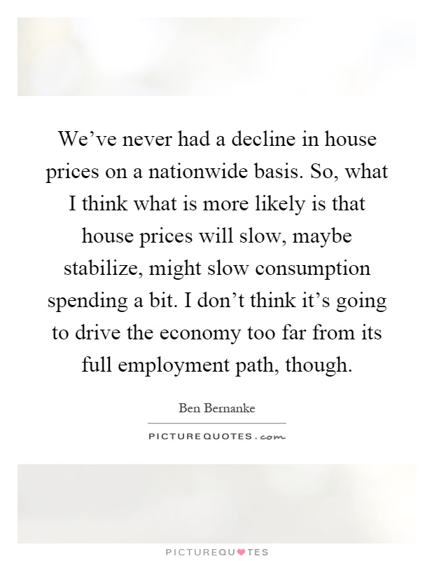 We've never had a decline in house prices on a nationwide basis. So, what I think what is more likely is that house prices will slow, maybe stabilize, might slow consumption spending a bit. I don't think it's going to drive the economy too far from its full employment path, though Picture Quote #1