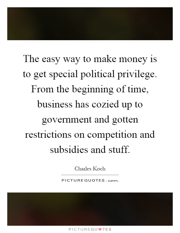 The easy way to make money is to get special political privilege. From the beginning of time, business has cozied up to government and gotten restrictions on competition and subsidies and stuff Picture Quote #1