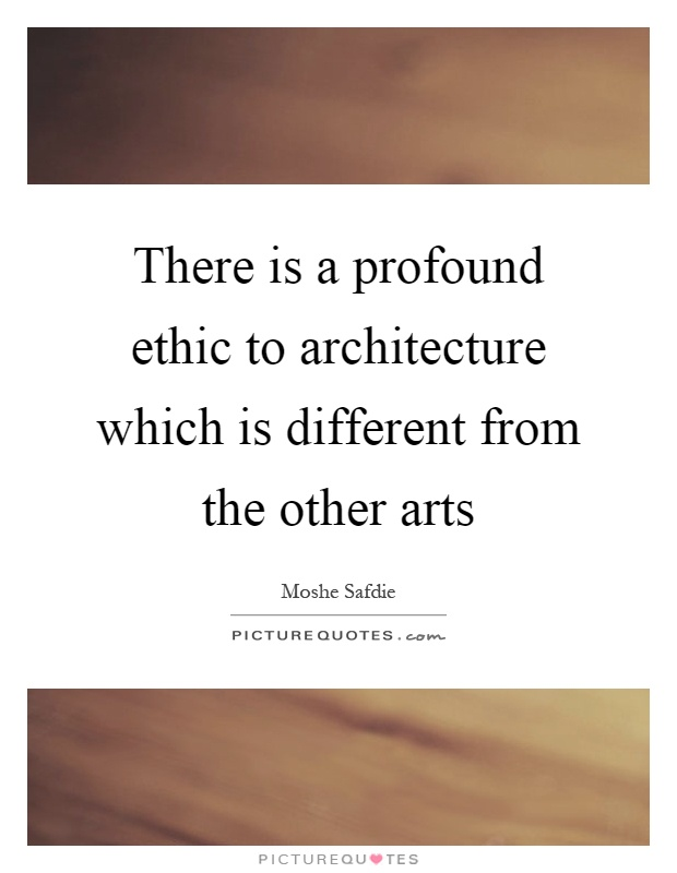 There is a profound ethic to architecture which is different from the other arts Picture Quote #1