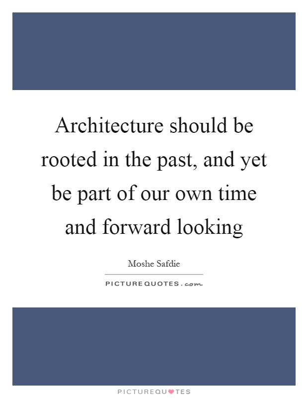 Architecture should be rooted in the past, and yet be part of our own time and forward looking Picture Quote #1