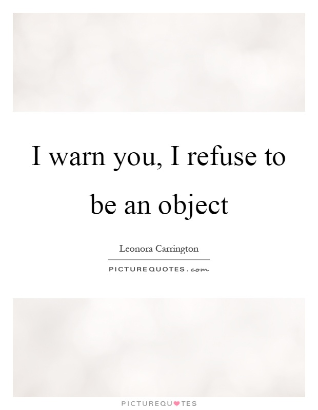 I warn you, I refuse to be an object Picture Quote #1
