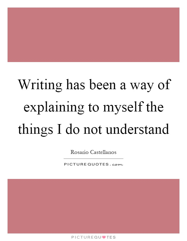 Writing has been a way of explaining to myself the things I do not understand Picture Quote #1