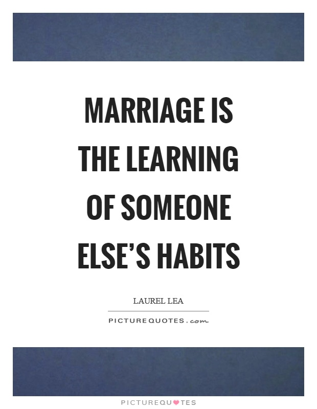 Marriage is the learning of someone else's habits Picture Quote #1
