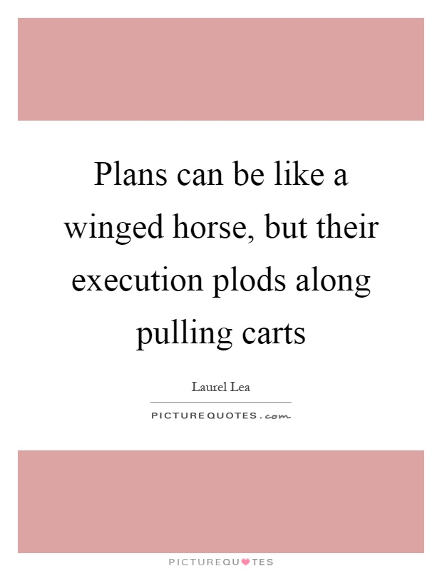 Plans can be like a winged horse, but their execution plods along pulling carts Picture Quote #1