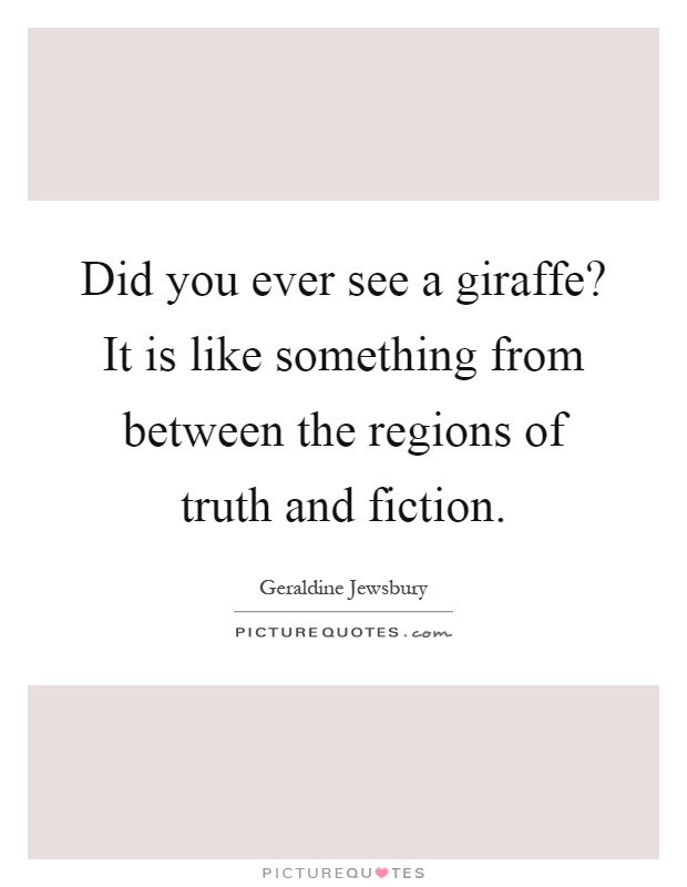 Did you ever see a giraffe? It is like something from between the regions of truth and fiction Picture Quote #1