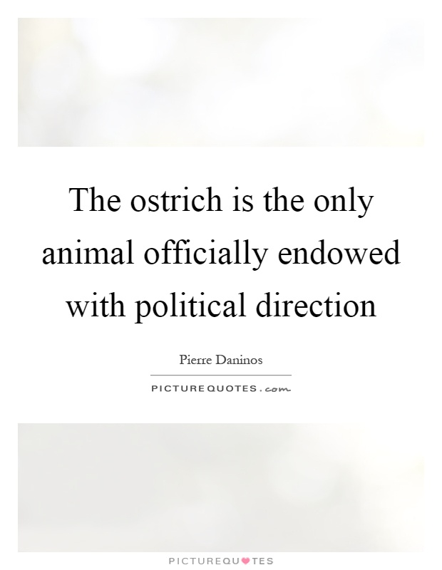The ostrich is the only animal officially endowed with political direction Picture Quote #1