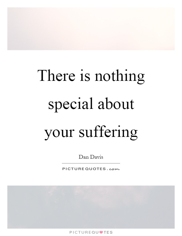 There is nothing special about your suffering Picture Quote #1
