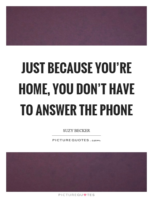 just because you re home you don t have to answer the phone