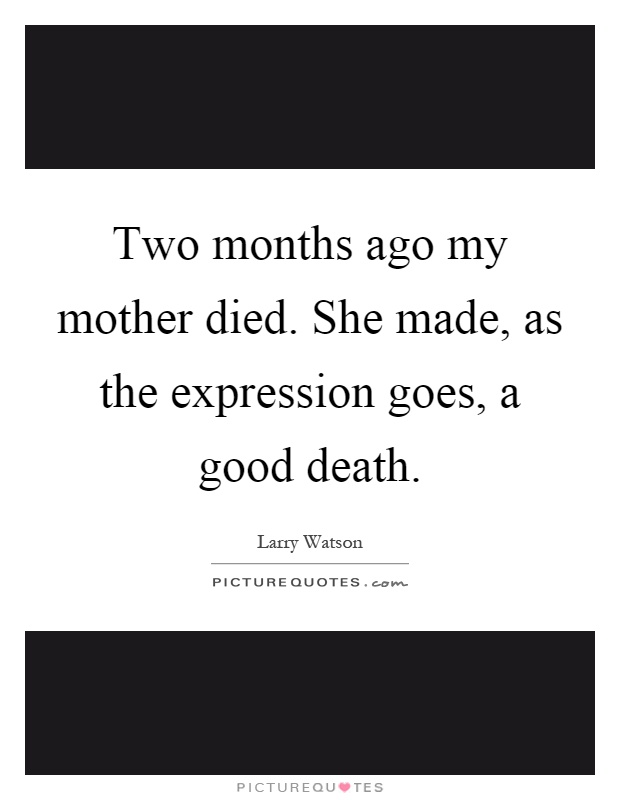 Two months ago my mother died. She made, as the expression goes, a good death Picture Quote #1