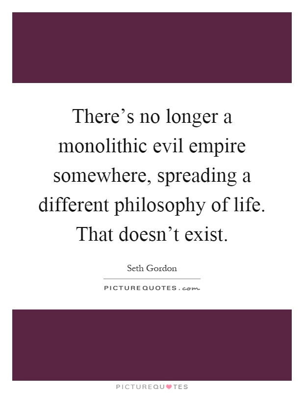 There's no longer a monolithic evil empire somewhere, spreading a different philosophy of life. That doesn't exist Picture Quote #1