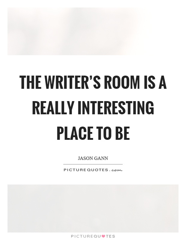 The writer's room is a really interesting place to be Picture Quote #1