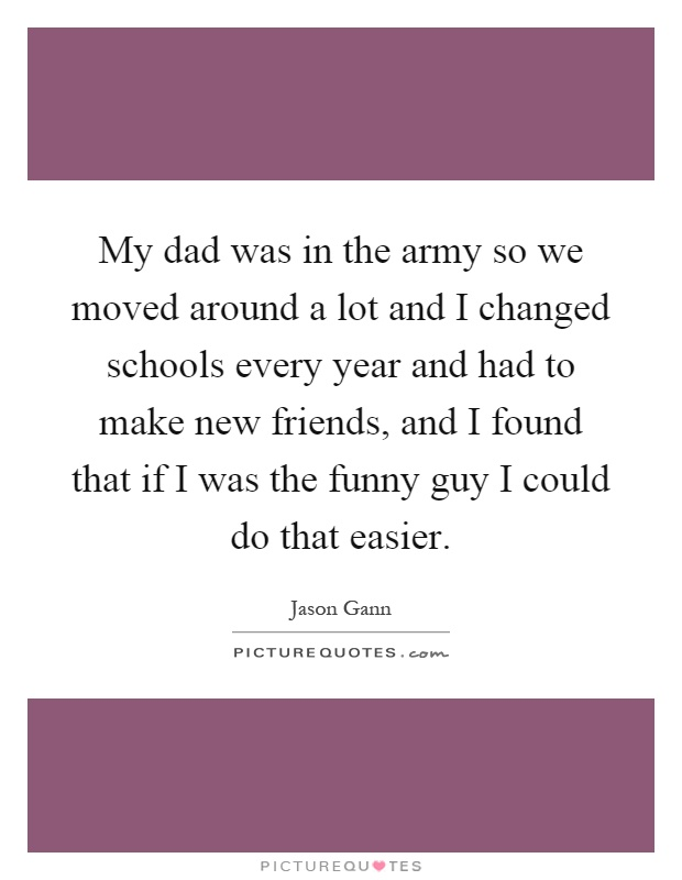 My dad was in the army so we moved around a lot and I changed schools every year and had to make new friends, and I found that if I was the funny guy I could do that easier Picture Quote #1