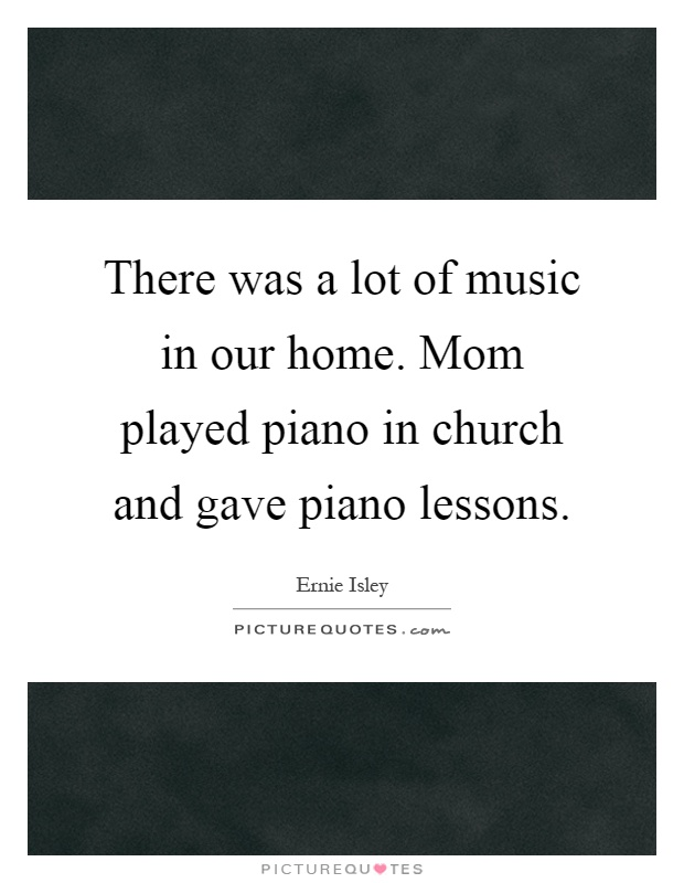 There was a lot of music in our home. Mom played piano in church and gave piano lessons Picture Quote #1