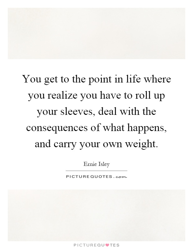 You get to the point in life where you realize you have to roll up your sleeves, deal with the consequences of what happens, and carry your own weight Picture Quote #1