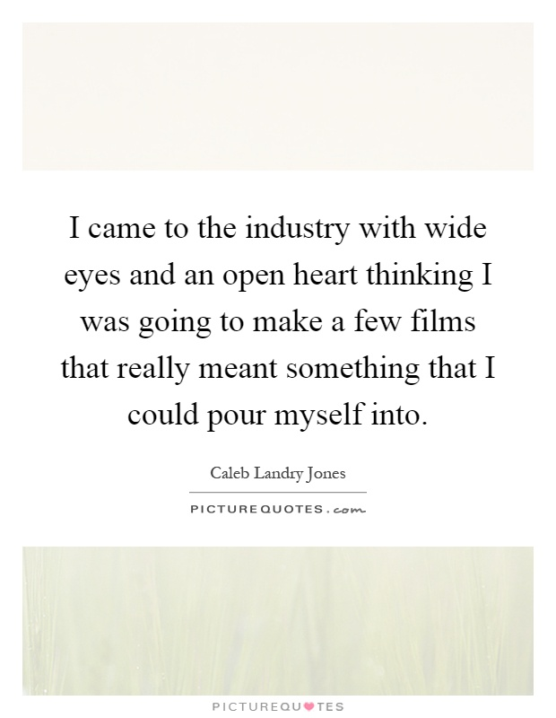 I came to the industry with wide eyes and an open heart thinking I was going to make a few films that really meant something that I could pour myself into Picture Quote #1