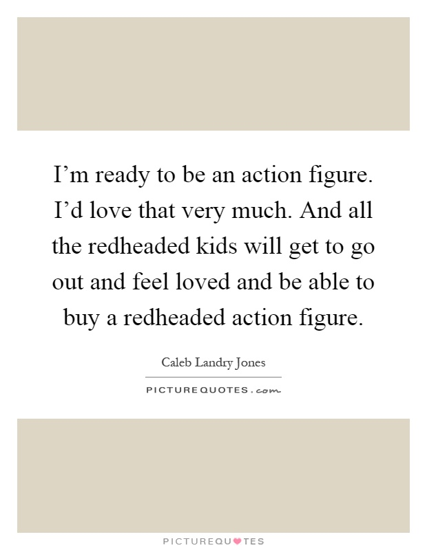 I'm ready to be an action figure. I'd love that very much. And all the redheaded kids will get to go out and feel loved and be able to buy a redheaded action figure Picture Quote #1