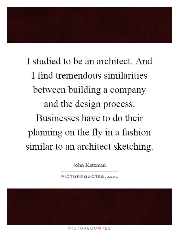I studied to be an architect. And I find tremendous similarities between building a company and the design process. Businesses have to do their planning on the fly in a fashion similar to an architect sketching Picture Quote #1