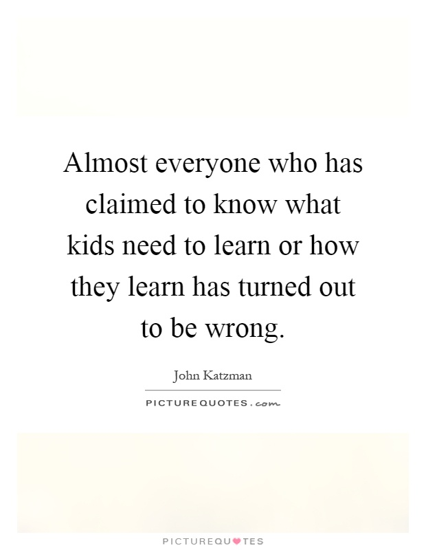 Almost everyone who has claimed to know what kids need to learn or how they learn has turned out to be wrong Picture Quote #1