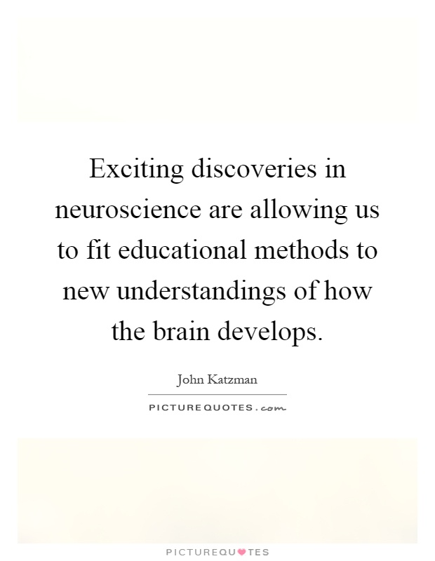 Exciting discoveries in neuroscience are allowing us to fit educational methods to new understandings of how the brain develops Picture Quote #1