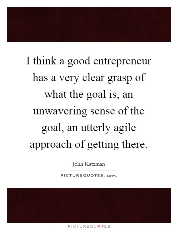 I think a good entrepreneur has a very clear grasp of what the goal is, an unwavering sense of the goal, an utterly agile approach of getting there Picture Quote #1