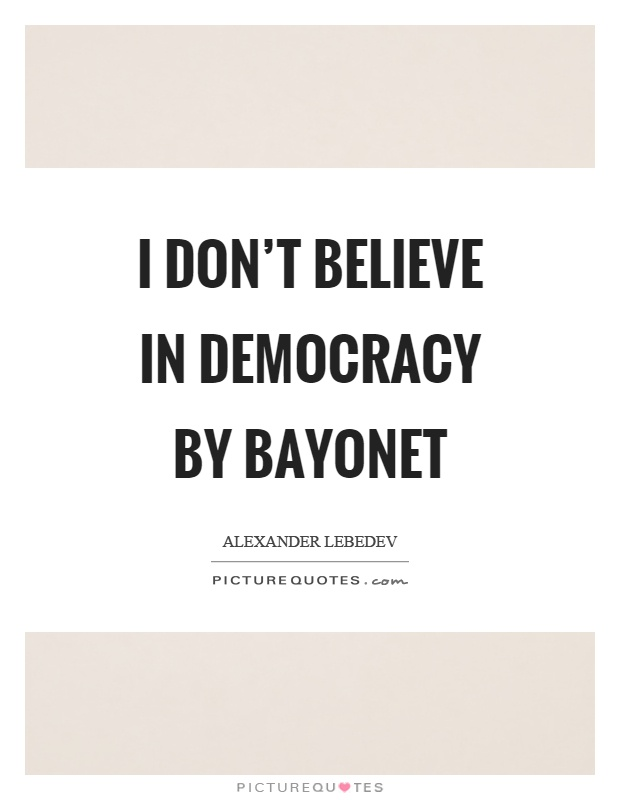I don't believe in democracy by bayonet Picture Quote #1