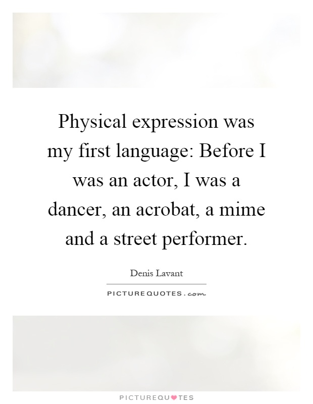 Physical expression was my first language: Before I was an actor, I was a dancer, an acrobat, a mime and a street performer Picture Quote #1