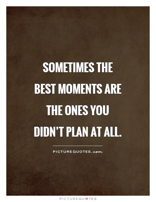Sometimes the best moments are the ones you didn't plan at all Picture Quote #1
