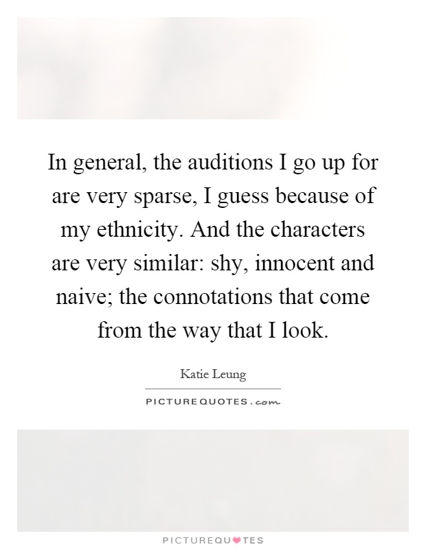 In general, the auditions I go up for are very sparse, I guess because of my ethnicity. And the characters are very similar: shy, innocent and naive; the connotations that come from the way that I look Picture Quote #1