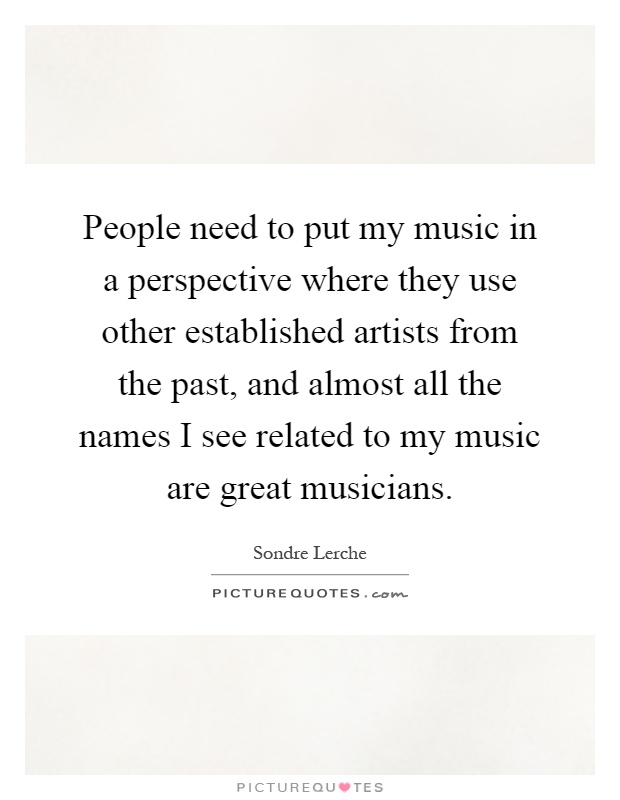 People need to put my music in a perspective where they use other established artists from the past, and almost all the names I see related to my music are great musicians Picture Quote #1